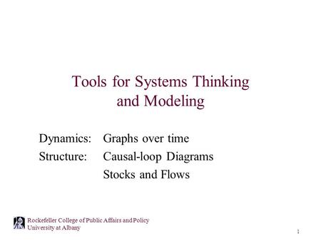 1 Rockefeller College of Public Affairs and Policy University at Albany Tools for Systems Thinking and Modeling Dynamics: Graphs over time Structure:Causal-loop.