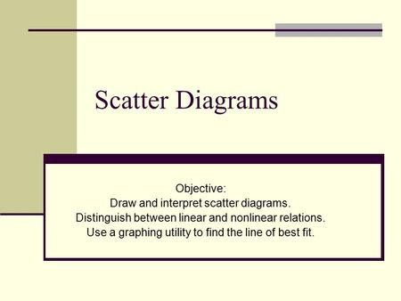 Scatter Diagrams Objective: Draw and interpret scatter diagrams. Distinguish between linear and nonlinear relations. Use a graphing utility to find the.