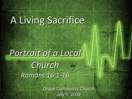 Grace Community Church July 5, 2009 Portrait of a Local Church Romans 16:1-16 A Living Sacrifice A Living Sacrifice.