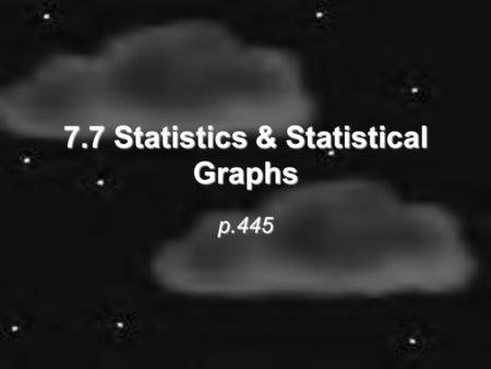 7.7 Statistics & Statistical Graphs p.445. An intro to Statistics Statistics – numerical values used to summarize & compare sets of data (such as ERA.