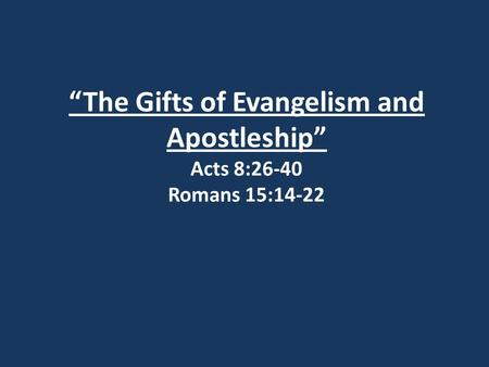 """The Gifts of Evangelism and Apostleship"" Acts 8:26-40 Romans 15:14-22."