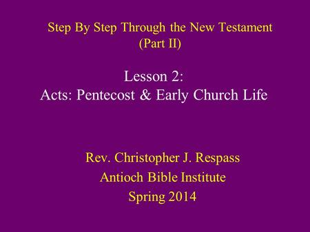 Step By Step Through the New Testament (Part II) Rev. Christopher J. Respass Antioch Bible Institute Spring 2014 Lesson 2: Acts: Pentecost & Early Church.