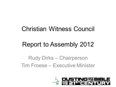 Christian Witness Council Report to Assembly 2012 Rudy Dirks – Chairperson Tim Froese – Executive Minister.
