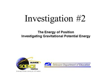 Investigation #2 The Energy of Position Investigating GravitationalPotential Energy Investigating Gravitational Potential Energy.