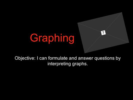 Graphing Objective: I can formulate and answer questions by interpreting graphs.