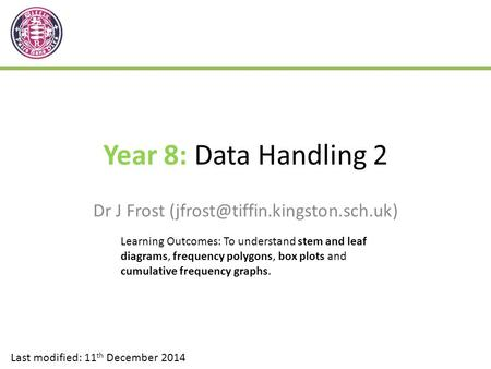 Year 8: Data Handling 2 Dr J Frost Last modified: 11 th December 2014 Learning Outcomes: To understand stem and leaf diagrams,