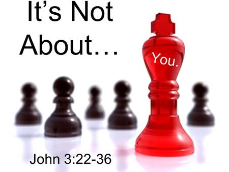 "It's Not About… You. John 3:22-36. The angel said to the shop owner, ""I will grant you whatever you want, but your competitor will get twice as much as."