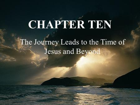The Journey Leads to the Time of Jesus and Beyond CHAPTER TEN.