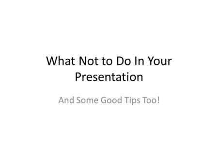 What Not to Do In Your Presentation And Some Good Tips Too!