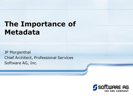 The Importance of Metadata JP Morgenthal Chief Architect, Professional Services Software AG, Inc.
