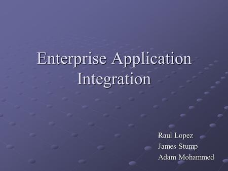 Enterprise Application Integration Raul Lopez James Stump Adam Mohammed.
