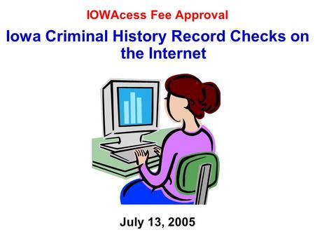IOWAcess Fee Approval Iowa Criminal History Record Checks on the Internet July 13, 2005.
