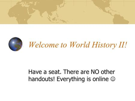 Welcome to World History II! Have a seat. There are NO other handouts! Everything is online.
