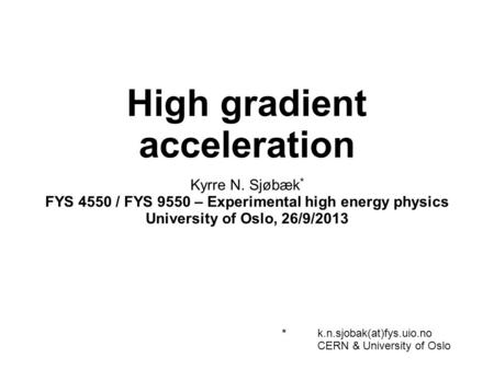 High gradient acceleration Kyrre N. Sjøbæk * FYS 4550 / FYS 9550 – Experimental high energy physics University of Oslo, 26/9/2013 *k.n.sjobak(at)fys.uio.no.
