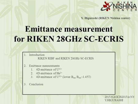 2015.8.26 ICIS2015 in NY Y.HIGURASHI Y. Higurashi (RIKEN Nishina center) 1.Introduction RIKEN RIBF and RIKEN 28GHz SC-ECRIS 2.Emittance measurements 1.4D.
