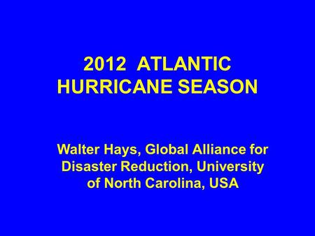 2012 ATLANTIC HURRICANE SEASON Walter Hays, Global Alliance for Disaster Reduction, University of North Carolina, USA.