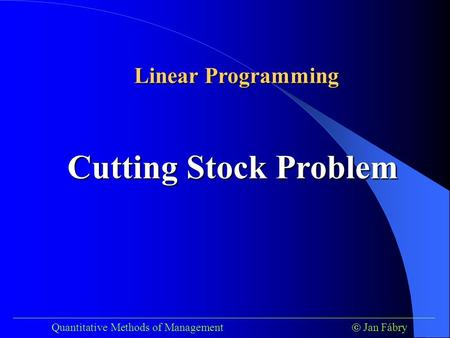 ___________________________________________________________________________ Quantitative Methods of Management  Jan Fábry Cutting Stock Problem Linear.