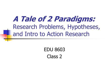 A Tale of 2 Paradigms: Research Problems, Hypotheses, and Intro to Action Research EDU 8603 Class 2.