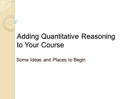 Adding Quantitative Reasoning to Your Course Some Ideas and Places to Begin.