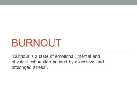 "BURNOUT ""Burnout is a state of emotional, mental and physical exhaustion caused by excessive and prolonged stress""."