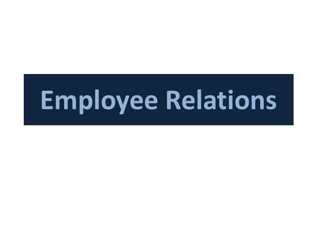Employee Relations. During 19 th century we had Trade Unions and Labor Unions to protect the rights of laborers or any dispute regarding work, wages and.