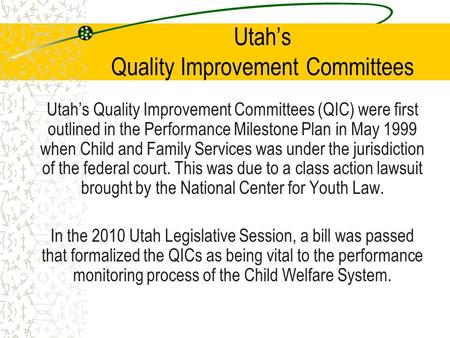 Utah's Quality Improvement Committees Utah's Quality Improvement Committees (QIC) were first outlined in the Performance Milestone Plan in May 1999 when.