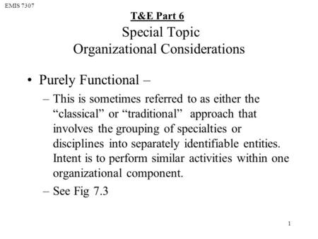 "EMIS 7307 T&E Part 6 1 Special Topic Organizational Considerations Purely Functional – –This is sometimes referred to as either the ""classical"" or ""traditional"""