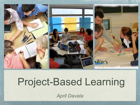 "Project-Based Learning April Davala. ""Some projects border on busywork. Others involve meaningful inquiry that engages students' minds."" (Larmer & Mergendoller)"