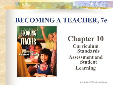Copyright © 2007 Allyn and Bacon BECOMING A TEACHER, 7e Chapter 10 Curriculum Standards Assessment and Student Learning.