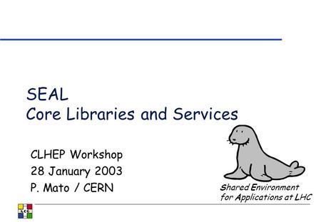 SEAL Core Libraries and Services CLHEP Workshop 28 January 2003 P. Mato / CERN Shared Environment for Applications at LHC.