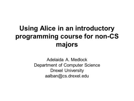 Using Alice in an introductory programming course for non-CS majors Adelaida A. Medlock Department of Computer Science Drexel University