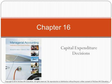 Capital Expenditure Decisions Chapter 16 Copyright © 2014 McGraw-Hill Education. All rights reserved. No reproduction or distribution without the prior.