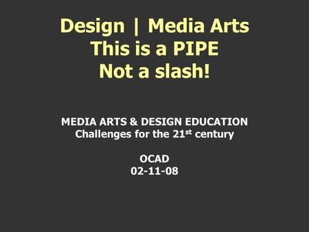 MEDIA ARTS & DESIGN EDUCATION Challenges for the 21 st century OCAD 02-11-08 Design | Media Arts This is a PIPE Not a slash!