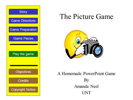 The Picture Game A Homemade PowerPoint Game By Amanda Neel UNT Play the game Game Directions Story Credits Copyright Notice Game Preparation Objectives.
