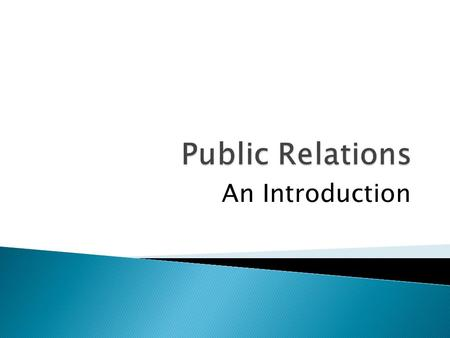 An Introduction.  Public Relations or PR is a field concerned with maintaining a public image for high-profile people, commercial businesses and organizations,