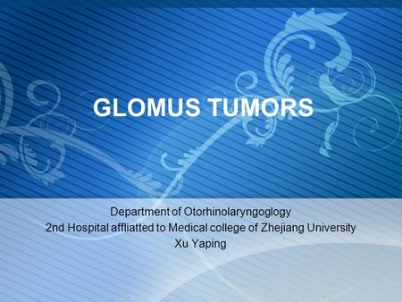 GLOMUS TUMORS Department of Otorhinolaryngoglogy 2nd Hospital affliatted to Medical college of Zhejiang University Xu Yaping.