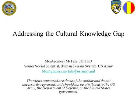 Addressing the Cultural Knowledge Gap Montgomery McFate, JD, PhD Senior Social Scientist, Human Terrain System, US Army The.