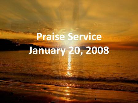 Praise Service January 20, 2008. Order of Service Pre-Service – Come Now is the Time to Worship Welcome Worship – Trading My Sorrows – Old-Time Religion.