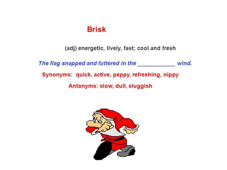 Brisk (adj) energetic, lively, fast; cool and fresh The flag snapped and futtered in the ____________ wind. Synonyms: quick, active, peppy, refreshing,