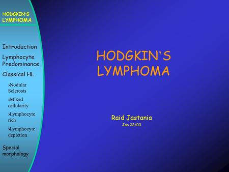 HODGKIN ' S LYMPHOMA Introduction Lymphocyte Predominance Classical HL  Nodular Sclerosis  Mixed cellularity  Lymphocyte rich  Lymphocyte depletion.