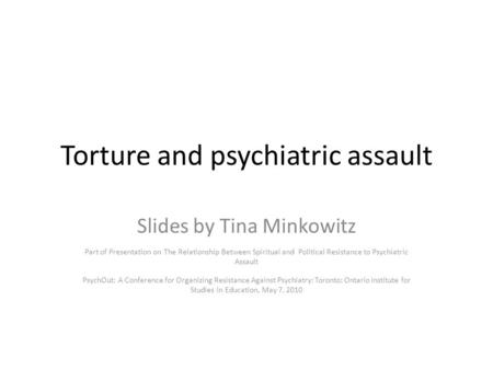 Torture and psychiatric assault Slides by Tina Minkowitz Part of Presentation on The Relationship Between Spiritual and Political Resistance to Psychiatric.