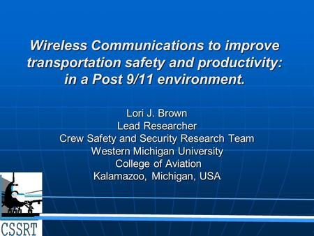 Wireless Communications to improve transportation safety and productivity: in a Post 9/11 environment. Lori J. Brown Lead Researcher Crew Safety and Security.