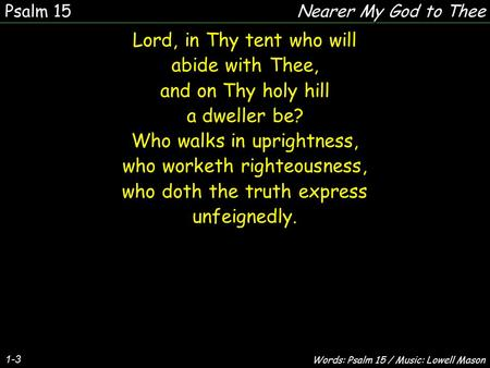 1-3 Lord, in Thy tent who will abide with Thee, and on Thy holy hill a dweller be? Who walks in uprightness, who worketh righteousness, who doth the truth.