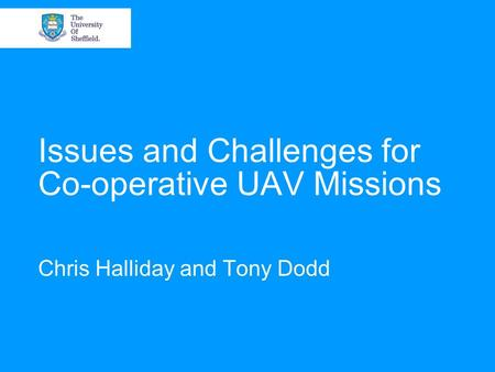 Issues and Challenges for Co-operative UAV Missions Chris Halliday and Tony Dodd.