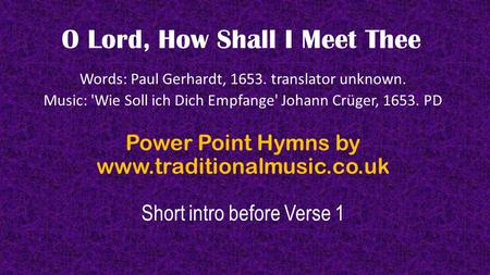 O Lord, How Shall I Meet Thee Words: Paul Gerhardt, 1653. translator unknown. Music: 'Wie Soll ich Dich Empfange' Johann Crüger, 1653. PD Power Point Hymns.