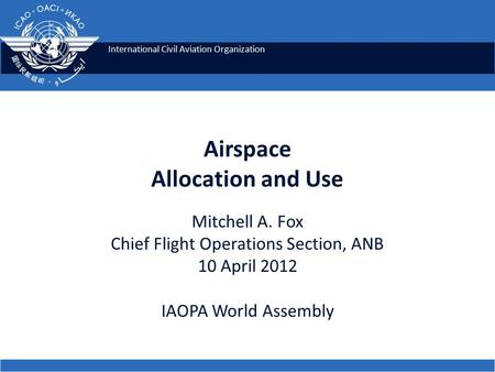 International Civil Aviation Organization Airspace Allocation and Use Mitchell A. Fox Chief Flight Operations Section, ANB 10 April 2012 IAOPA World Assembly.