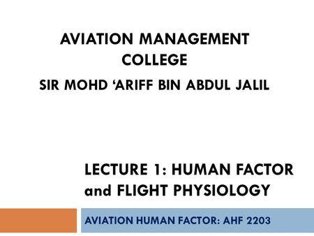 LECTURE 1: HUMAN FACTOR and FLIGHT PHYSIOLOGY AVIATION HUMAN FACTOR: AHF 2203 AVIATION MANAGEMENT COLLEGE SIR MOHD 'ARIFF BIN ABDUL JALIL.