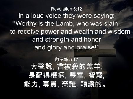"Revelation 5:12 In a loud voice they were saying: ""Worthy is the Lamb, who was slain, to receive power and wealth and wisdom and strength and honor and."