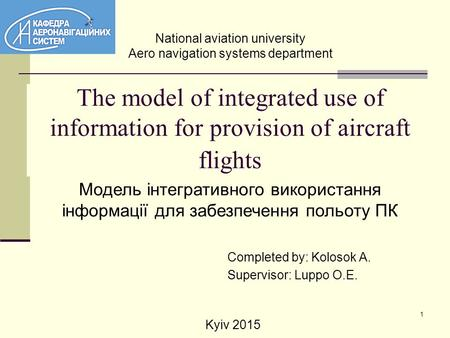 1 The model of integrated use of information for provision of aircraft flights Completed by: Kolosok A. Supervisor: Luppo O.E. Модель інтегративного використання.