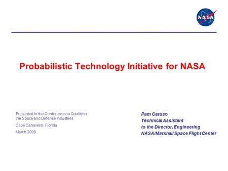 Probabilistic Technology Initiative for NASA Pam Caruso Technical Assistant to the Director, Engineering NASA/Marshall Space Flight Center Presented to.
